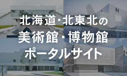 北海道・東北東の美術館・博物館ポータルサイト